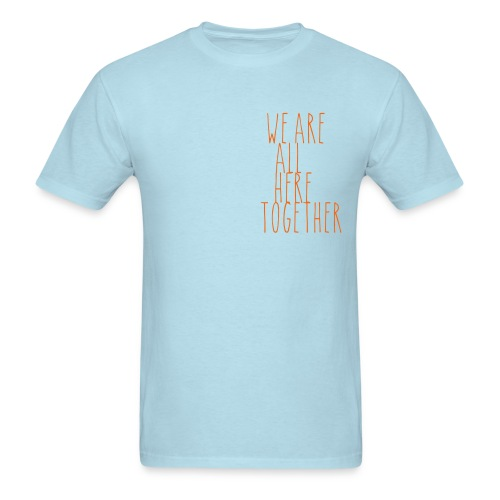 We are all Here, Together. - Men's T-Shirt