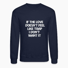 If the love doesn't feel like trap I don't want it Long Sleeve Shirts