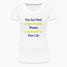 you_just_need_a_hot_swedish_woman_like_m Women's T-Shirts