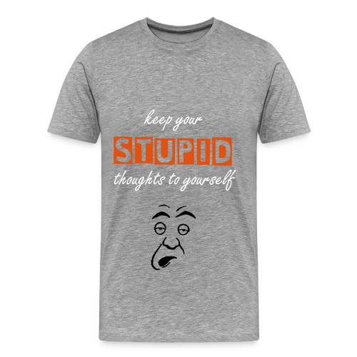 Keep Your Stupid Thoughts To Yourself  - Men's Premium T-Shirt