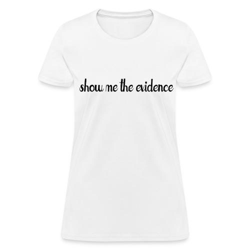 Show Me Evidence - Women's T-Shirt