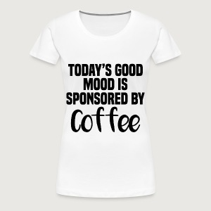 Today's Good Mood Is Sponsored By Coffee - Women's Premium T-shirt - Women's Premium T-Shirt