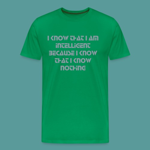 I know that I am intelligent because I know that I know nothing  - Men's Premium T-Shirt