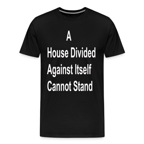 A House Divided Against Itself Cannot Stand - Men's Premium T-Shirt
