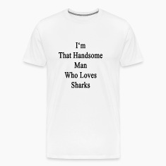 im_that_handsome_man_who_loves_sharks T-Shirts