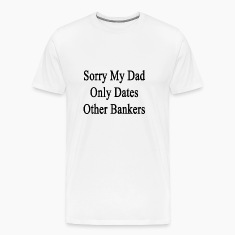 sorry_my_dad_only_dates_other_banker T-Shirts