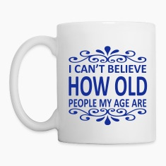 I Can't Believe How Old People My Age Are Mugs & Drinkware