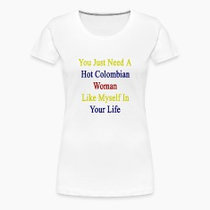 you_just_need_a_hot_colombian_woman_like Women's T-Shirts