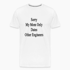 sorry_my_mom_only_dates_other_engineers T-Shirts