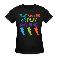 Women's T-Shirts ~ Women's T-Shirt ~ Play Soccer or Play Nothing Soccer Player Womens Tshirt