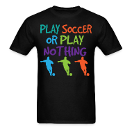T-Shirts ~ Men's T-Shirt ~ Play Soccer or Play Nothing Soccer Mens Tshirt