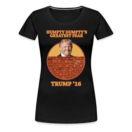 Womens Trump Wall Shirt - Humpty Dumpty's Fear - Women's Premium T-Shirt