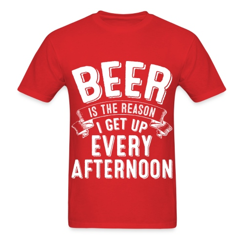 Beer Is The Reason I Get Up Every Afternoon - Red T-Shirt - Men's T-Shirt