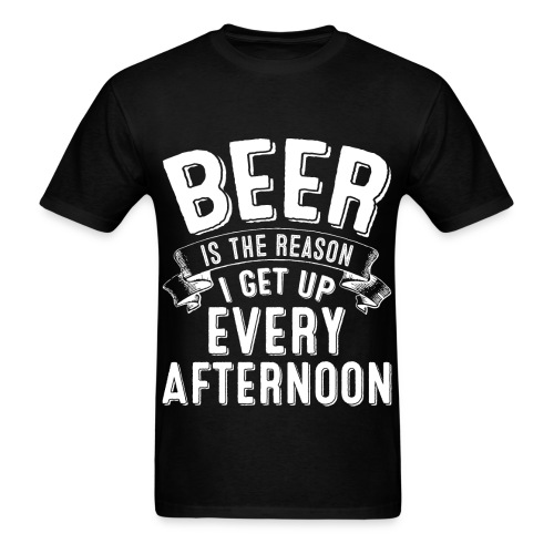 Beer Is The Reason I Get Up Every Afternoon - Black T-Shirt - Men's T-Shirt