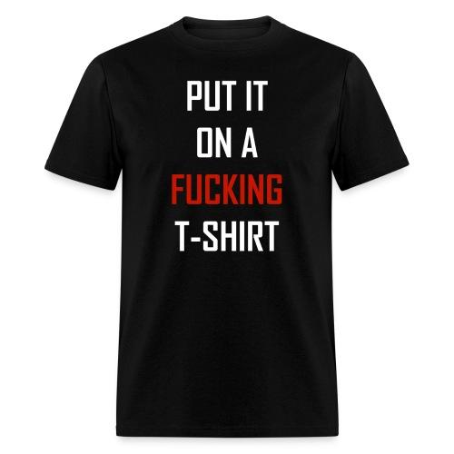 PUT IT ON A F*CKING - Men's T-Shirt