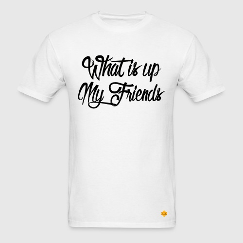 What Is Up My Friends Tshirt - Men's T-Shirt