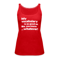 Tanks ~ Women's Premium Tank Top ~ My vocabulary is as good as like, you know ...whatever!