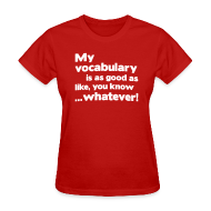 T-Shirts ~ Women's T-Shirt ~ My vocabulary is as good as like, you know ...whatever!