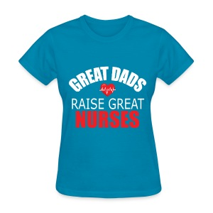 Great Dads Raise Great Nurses - Women's T-Shirt