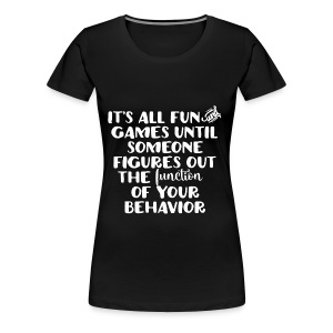 It's All Fun and Games... - Women's Premium T-Shirt