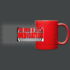 YOU NEED A LITTLE MEDICATION Coffee Cup - Full Color Panoramic Mug