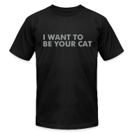 T-Shirts ~ Men's T-Shirt by American Apparel ~ I WANT TO BE YOUR CAT