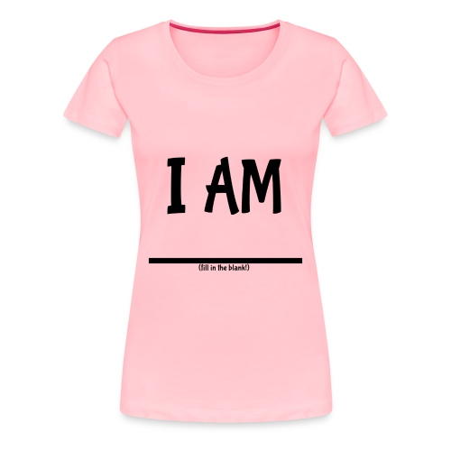 I Am (fill in the blank!) Women's Premium - Women's Premium T-Shirt