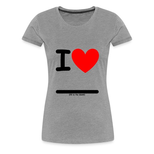 I Heart (fill in the blank!) Women's Premium - Women's Premium T-Shirt