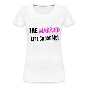 The Married Life Chose Me - Women's Premium T-Shirt