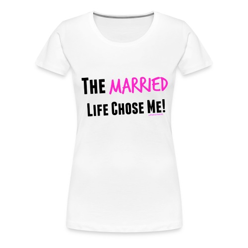 The Married Life Chose Me - Women's Premium T-Shirt