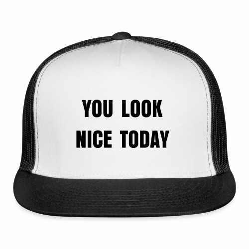 You Look Nice Today Trucker Cap - Trucker Cap