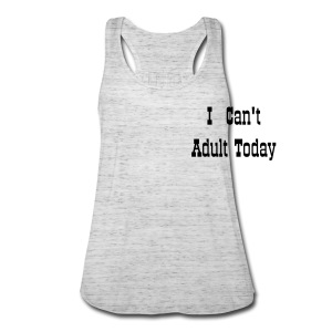 I Can't Adult Today Tank - Women's Flowy Tank Top by Bella