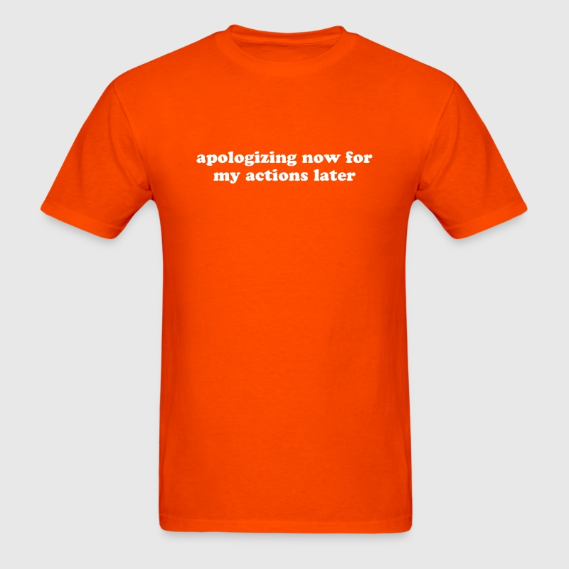 Apologizing Now for My Actions Later - Funny Quote T-Shirts - Men's T-Shirt