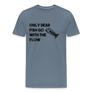 Only Dead Fish Go With The Flow - Men's Premium T-Shirt