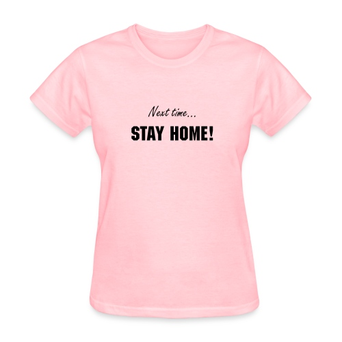 Next time - STAY HOME! - Women's T-Shirt