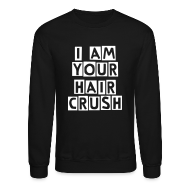 Long Sleeve Shirts ~ Crewneck Sweatshirt ~ I Am Your Hair Crush
