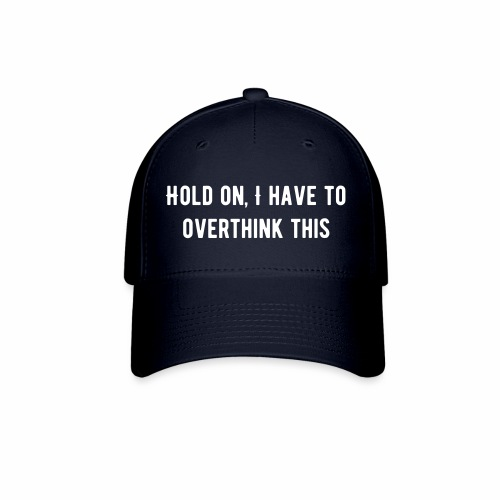 Hold On, I Have to Overthink This Baseball Cap - Baseball Cap