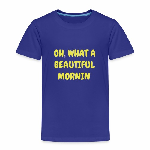 Oh What a Beautiful Mornin' Toddler's Premium T-Shirt - Toddler Premium T-Shirt