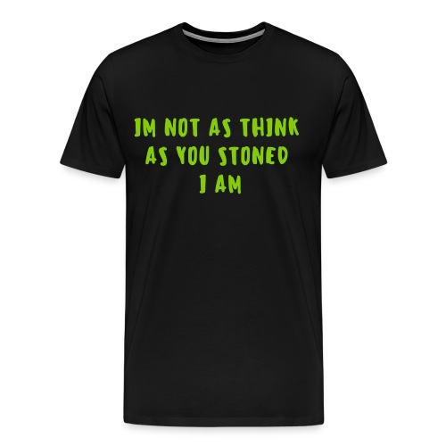 I'm Not As Think As You Stoned I Am - Men's Premium T-Shirt