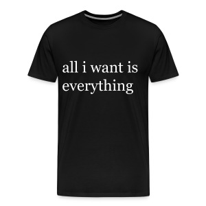 All i want is everything T-Shirt - Men's Premium T-Shirt