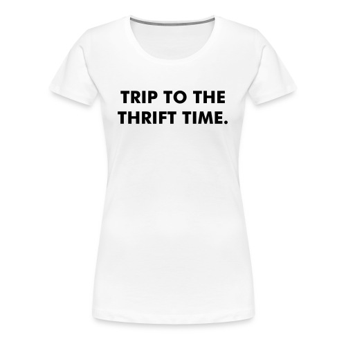 Trip to the thrift shirt - Women's Premium T-Shirt