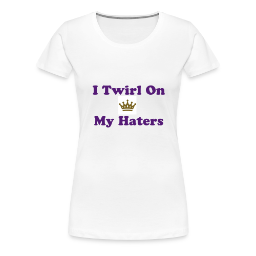 I Twirl On My Haters Women's Premium T-Shirt - Women's Premium T-Shirt