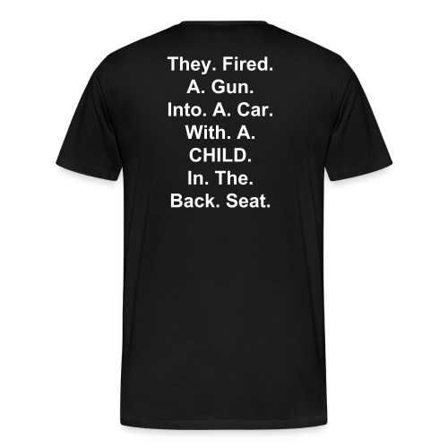 They Fired A Gun Into A Car With A Child In The Back Seat - Men's Premium T-Shirt