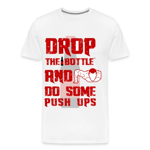 Drop The Bottle and do some push ups! - Men's Premium T-Shirt