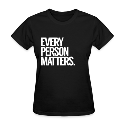 Every Person Matters. Women's T-Shirt. - Women's T-Shirt