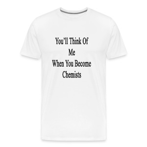 youll_think_of_me_when_you_become_chemis T-Shirts - Men's Premium T-Shirt