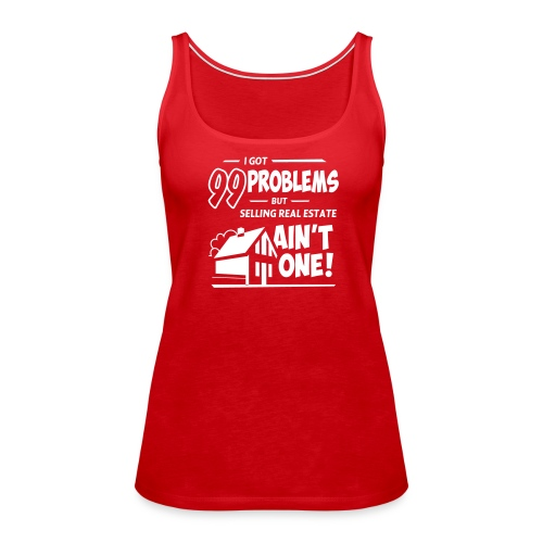 I Got 99 Problems but Selling Real Estate ain't One! - Women's Premium Tank Top