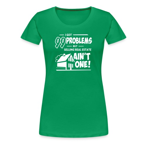 I Got 99 Problems but Selling Real Estate ain't One! - Women's Premium T-Shirt