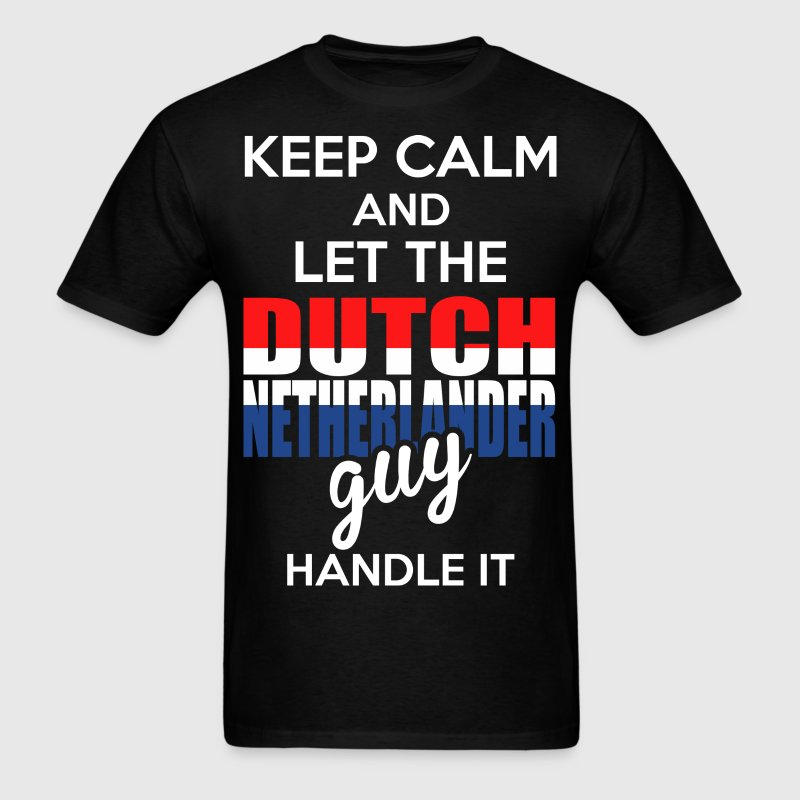 Keep Calm And Let The Dutch Netheriander Guy Handl T-Shirts - Men's T-Shirt