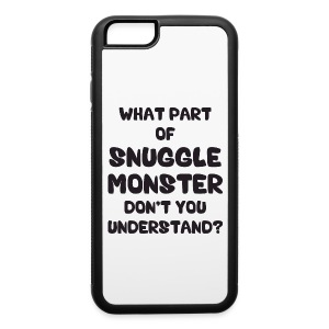 What Part of Snuggle Monster Don't You Understand? Phone & Tablet Cases - iPhone 6/6s Rubber Case